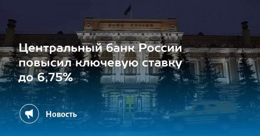 Банк России поднял ключевую ставку в пятый раз подряд до 6,75%
